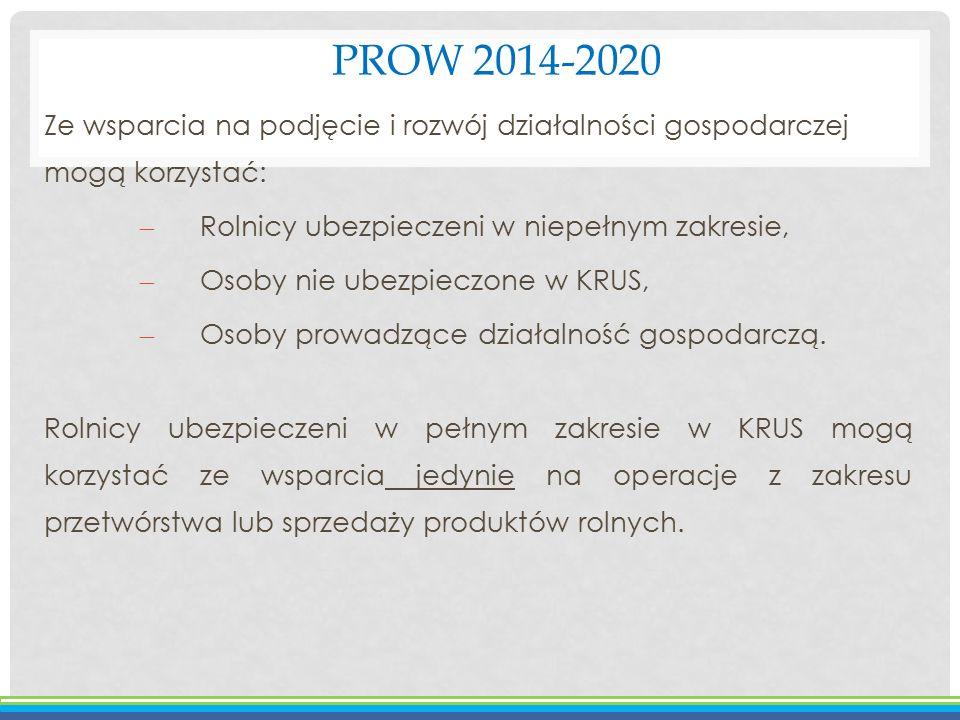 PROW 2014-2020 Ze wsparcia na podjęcie i rozwój działalności gospodarczej mogą korzystać: – Rolnicy ubezpieczeni w niepełnym zakresie, – Osoby nie ube