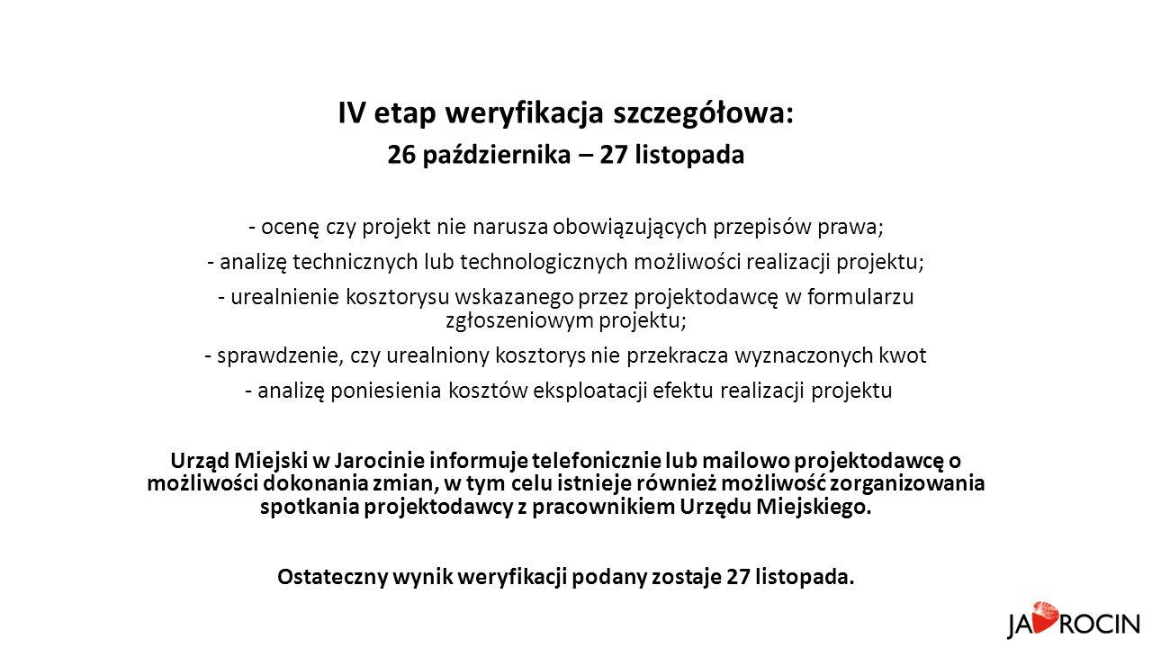 IV etap weryfikacja szczegółowa: 26 października – 27 listopada - ocenę czy projekt nie narusza obowiązujących przepisów prawa; - analizę technicznych lub technologicznych możliwości realizacji projektu; - urealnienie kosztorysu wskazanego przez projektodawcę w formularzu zgłoszeniowym projektu; - sprawdzenie, czy urealniony kosztorys nie przekracza wyznaczonych kwot - analizę poniesienia kosztów eksploatacji efektu realizacji projektu Urząd Miejski w Jarocinie informuje telefonicznie lub mailowo projektodawcę o możliwości dokonania zmian, w tym celu istnieje również możliwość zorganizowania spotkania projektodawcy z pracownikiem Urzędu Miejskiego.