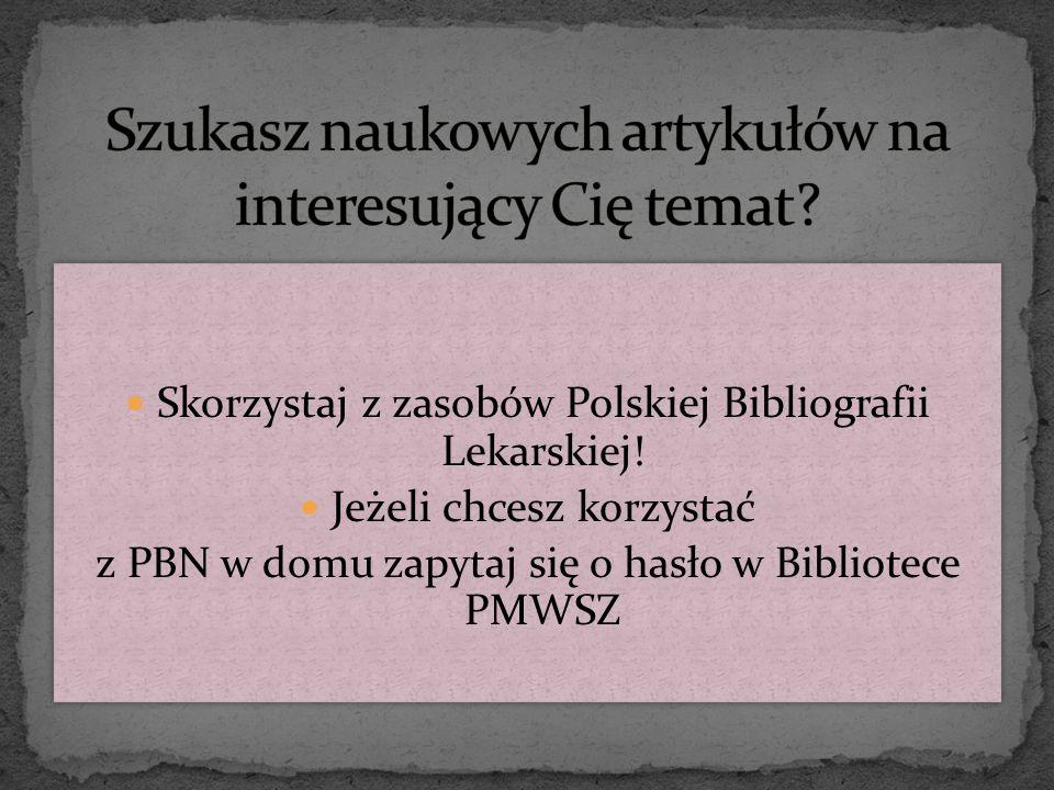 Skorzystaj z zasobów Polskiej Bibliografii Lekarskiej! Jeżeli chcesz korzystać z PBN w domu zapytaj się o hasło w Bibliotece PMWSZ Skorzystaj z zasobó