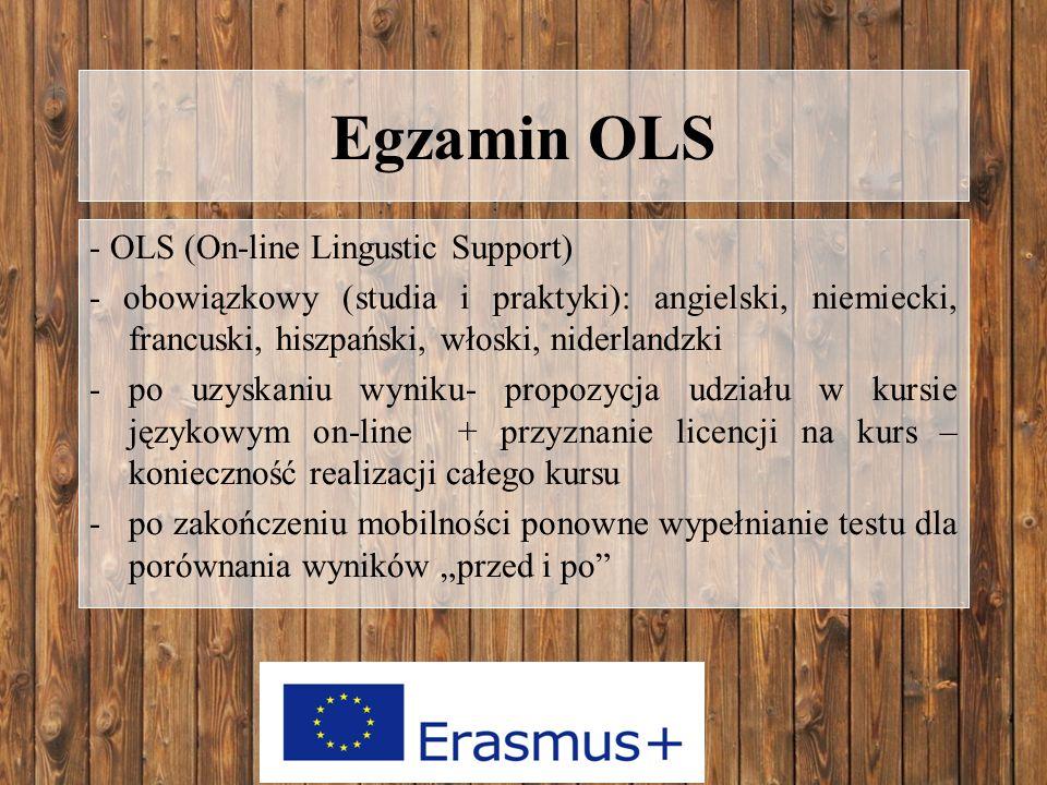 """Egzamin OLS - OLS (On-line Lingustic Support) - obowiązkowy (studia i praktyki): angielski, niemiecki, francuski, hiszpański, włoski, niderlandzki -po uzyskaniu wyniku- propozycja udziału w kursie językowym on-line + przyznanie licencji na kurs – konieczność realizacji całego kursu -po zakończeniu mobilności ponowne wypełnianie testu dla porównania wyników """"przed i po"""