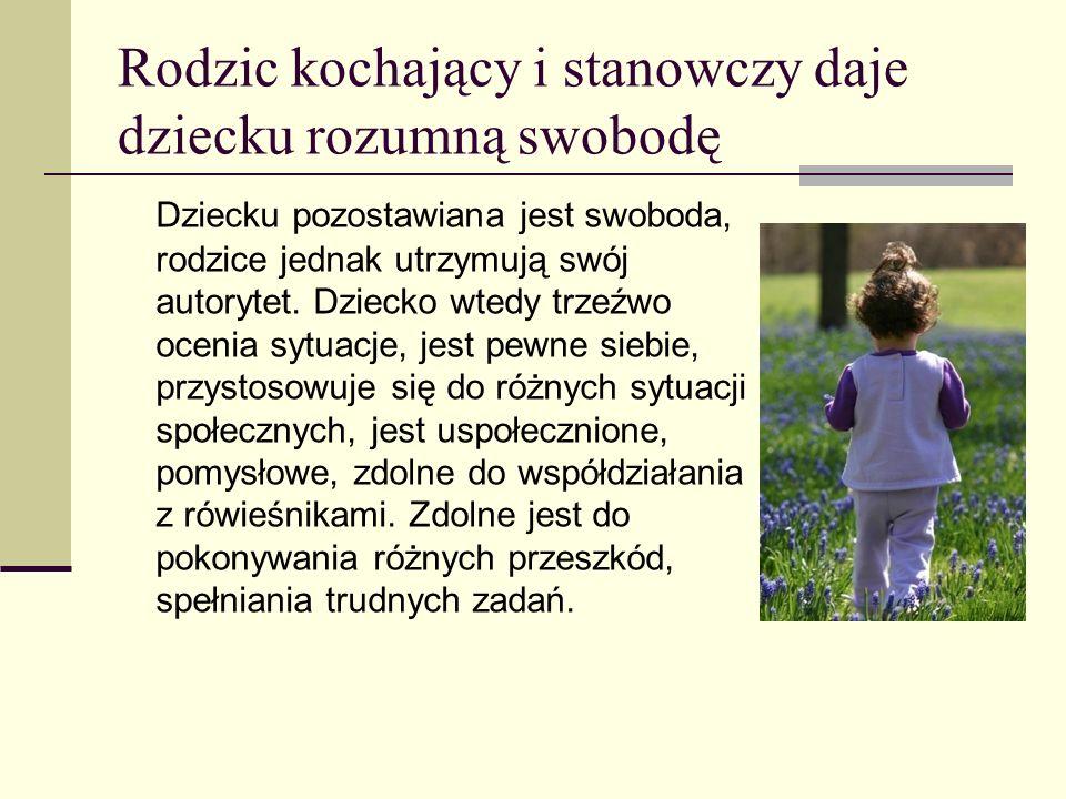 Rodzic kochający i stanowczy daje dziecku rozumną swobodę Dziecku pozostawiana jest swoboda, rodzice jednak utrzymują swój autorytet. Dziecko wtedy tr