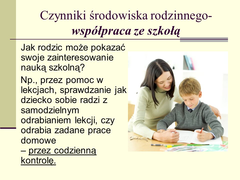 Czynniki środowiska rodzinnego- współpraca ze szkołą Jak rodzic może pokazać swoje zainteresowanie nauką szkolną? Np., przez pomoc w lekcjach, sprawdz