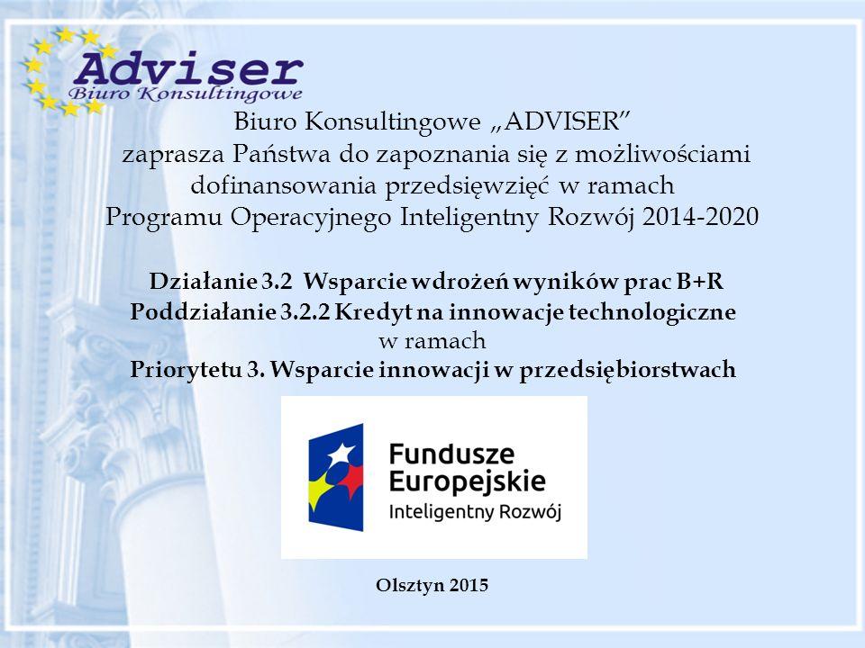 """Biuro Konsultingowe """"ADVISER zaprasza Państwa do zapoznania się z możliwościami dofinansowania przedsięwzięć w ramach Programu Operacyjnego Inteligentny Rozwój 2014-2020 Działanie 3.2 Wsparcie wdrożeń wyników prac B+R Poddziałanie 3.2.2 Kredyt na innowacje technologiczne w ramach Priorytetu 3."""