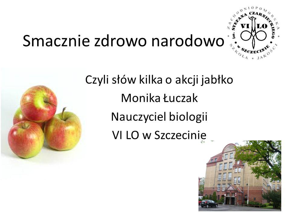 Smacznie zdrowo narodowo Czyli słów kilka o akcji jabłko Monika Łuczak Nauczyciel biologii VI LO w Szczecinie
