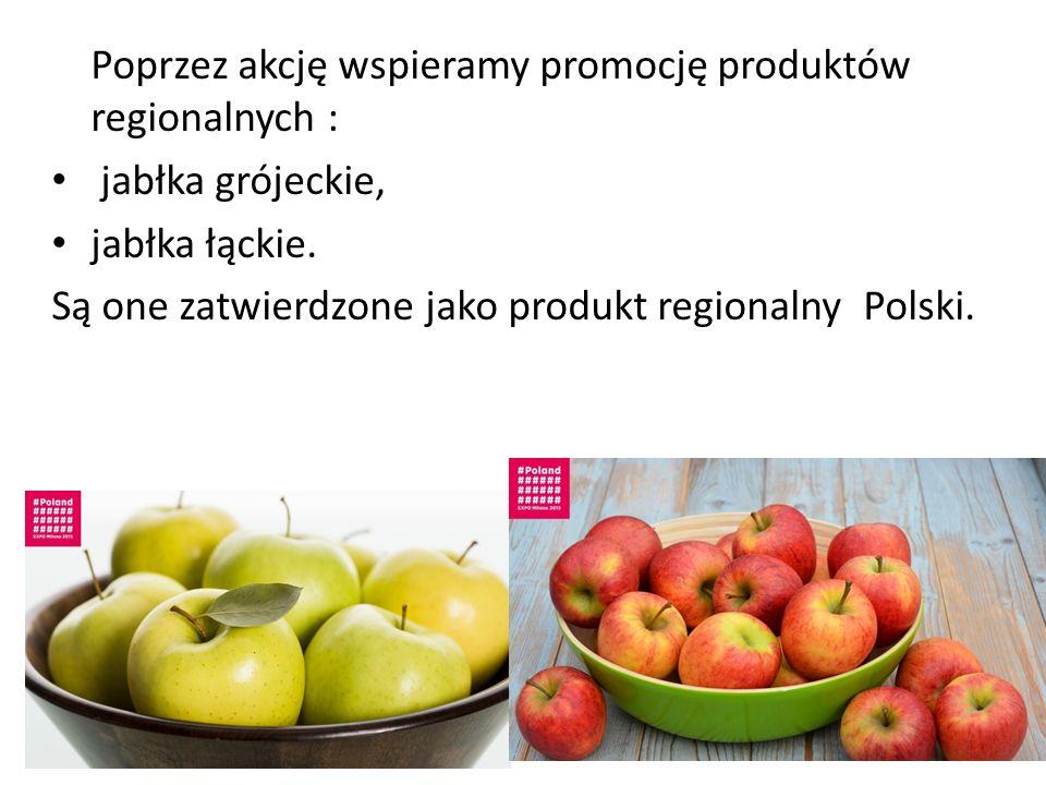 Poprzez akcję wspieramy promocję produktów regionalnych : jabłka grójeckie, jabłka łąckie. Są one zatwierdzone jako produkt regionalny Polski.