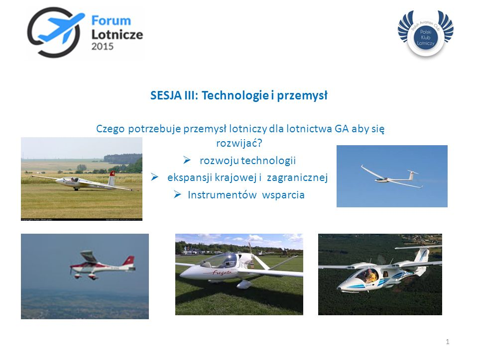 SESJA III: Technologie i przemysł Czego potrzebuje przemysł lotniczy dla lotnictwa GA aby się rozwijać?  rozwoju technologii  ekspansji krajowej i z
