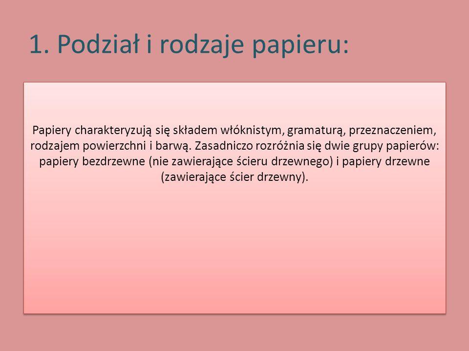 1. Podział i rodzaje papieru: Papiery charakteryzują się składem włóknistym, gramaturą, przeznaczeniem, rodzajem powierzchni i barwą. Zasadniczo rozró