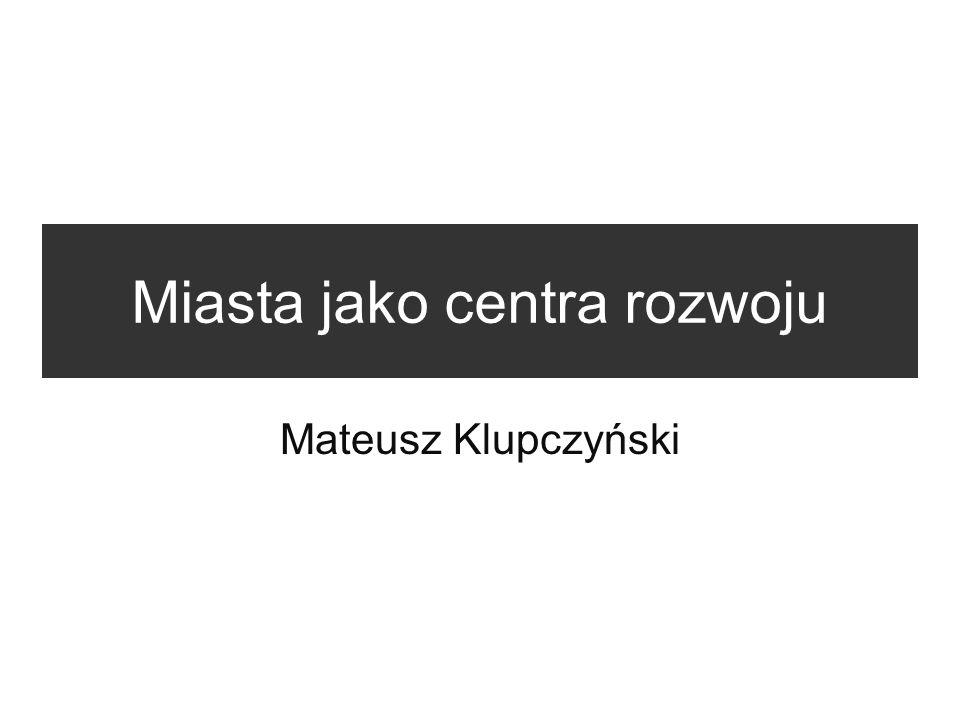 Miasta jako centra rozwoju Mateusz Klupczyński