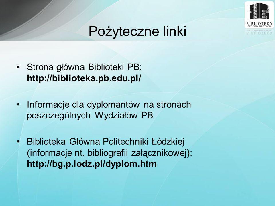 Pożyteczne linki Strona główna Biblioteki PB: http://biblioteka.pb.edu.pl/ Informacje dla dyplomantów na stronach poszczególnych Wydziałów PB Bibliote
