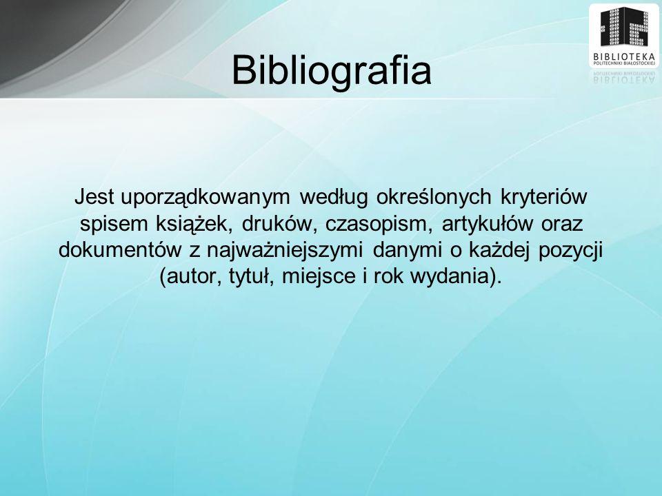 Bibliografia Jest uporządkowanym według określonych kryteriów spisem książek, druków, czasopism, artykułów oraz dokumentów z najważniejszymi danymi o