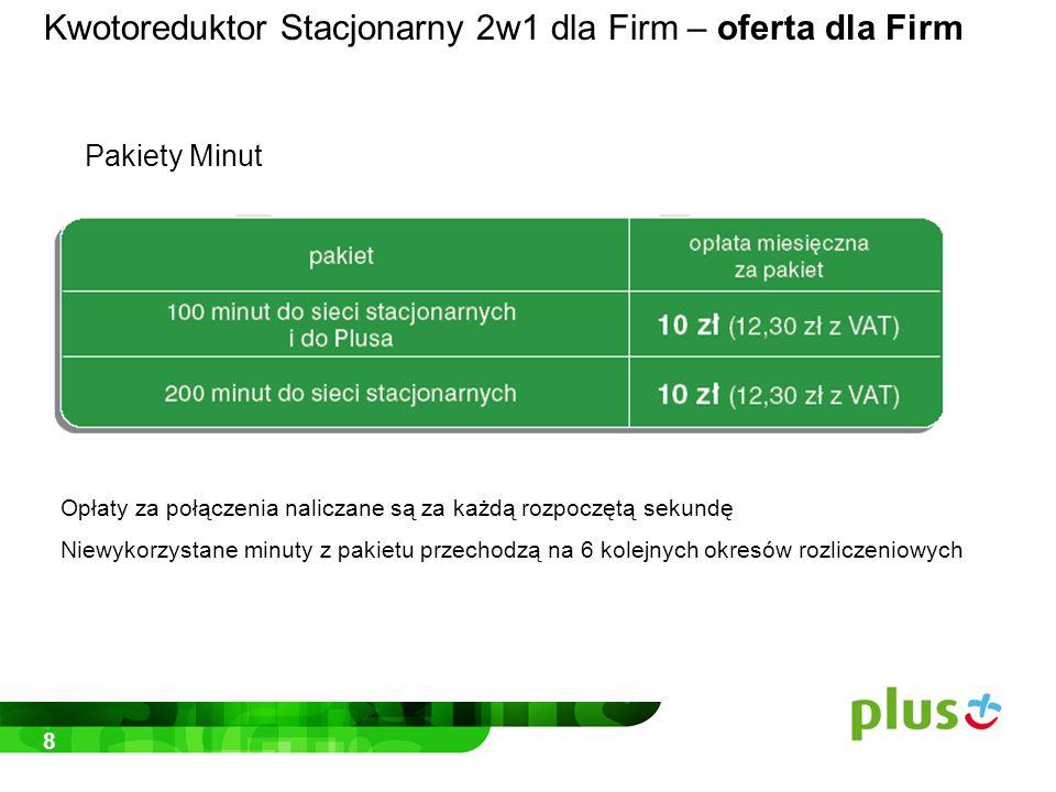 8 Opłaty za połączenia naliczane są za każdą rozpoczętą sekundę Niewykorzystane minuty z pakietu przechodzą na 6 kolejnych okresów rozliczeniowych Kwotoreduktor Stacjonarny 2w1 dla Firm – oferta dla Firm Pakiety Minut