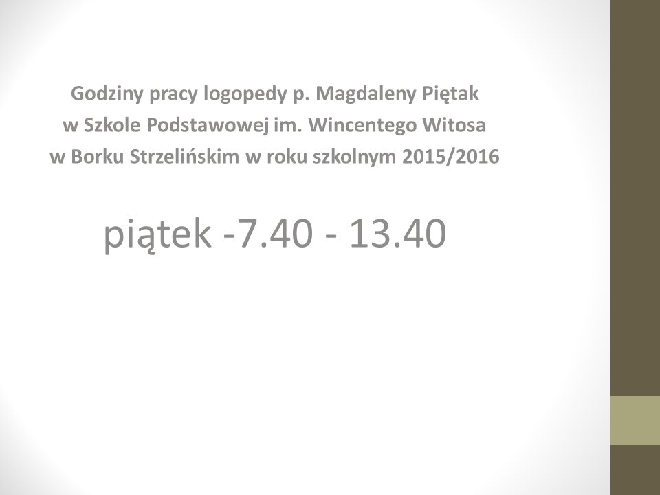 Godziny pracy logopedy p. Magdaleny Piętak w Szkole Podstawowej im. Wincentego Witosa w Borku Strzelińskim w roku szkolnym 2015/2016 piątek -7.40 - 13