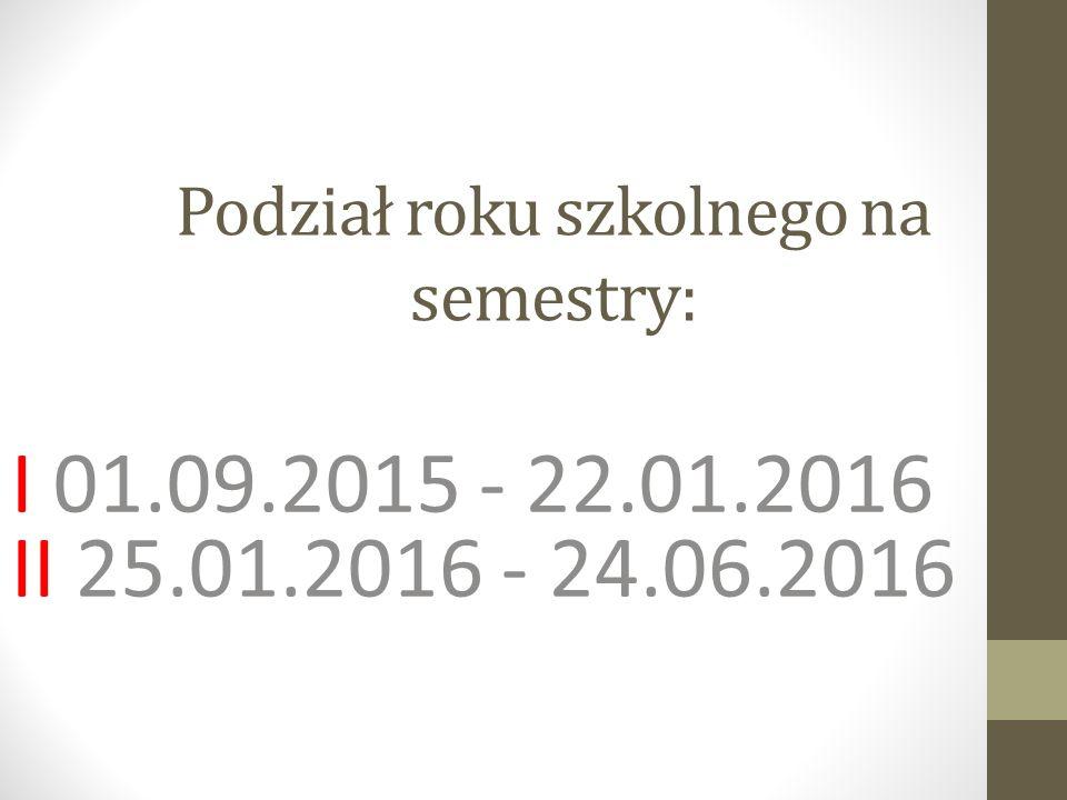 Podział roku szkolnego na semestry: I 01.09.2015 - 22.01.2016 II 25.01.2016 - 24.06.2016