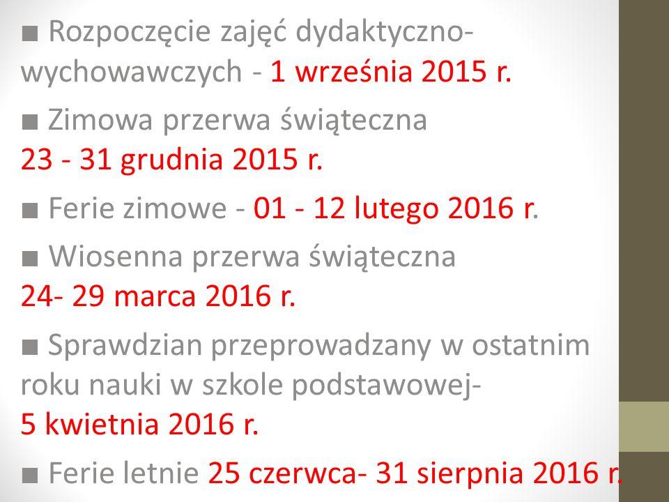 ■ Rozpoczęcie zajęć dydaktyczno- wychowawczych - 1 września 2015 r. ■ Zimowa przerwa świąteczna 23 - 31 grudnia 2015 r. ■ Ferie zimowe - 01 - 12 luteg