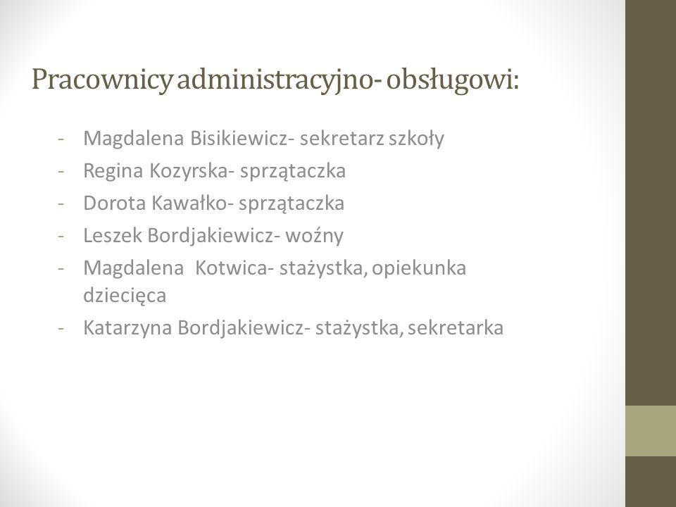 Pracownicy administracyjno- obsługowi: -Magdalena Bisikiewicz- sekretarz szkoły -Regina Kozyrska- sprzątaczka -Dorota Kawałko- sprzątaczka -Leszek Bor