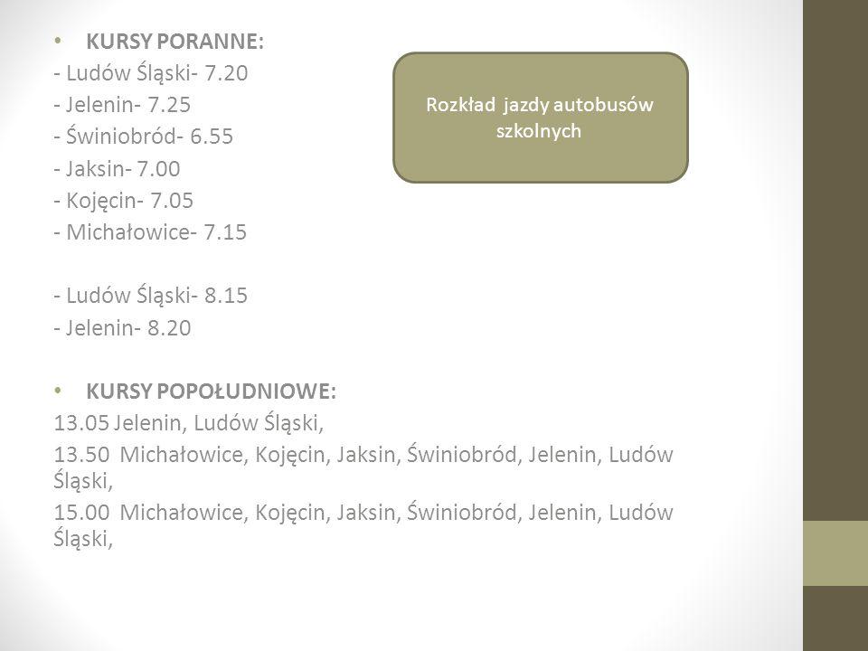 KURSY PORANNE: - Ludów Śląski- 7.20 - Jelenin- 7.25 - Świniobród- 6.55 - Jaksin- 7.00 - Kojęcin- 7.05 - Michałowice- 7.15 - Ludów Śląski- 8.15 - Jelen