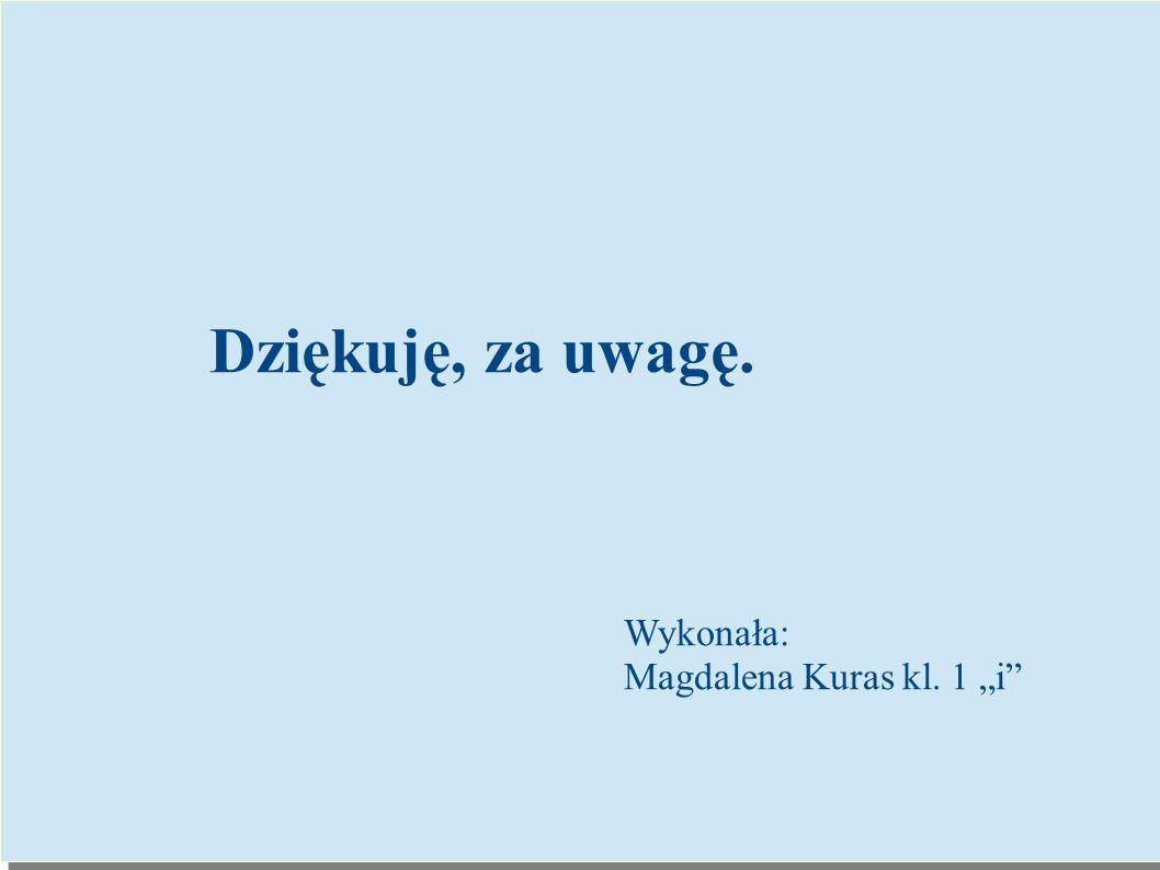 """Dziękuję, za uwagę. Wykonała: Magdalena Kuras kl. 1 """"i"""