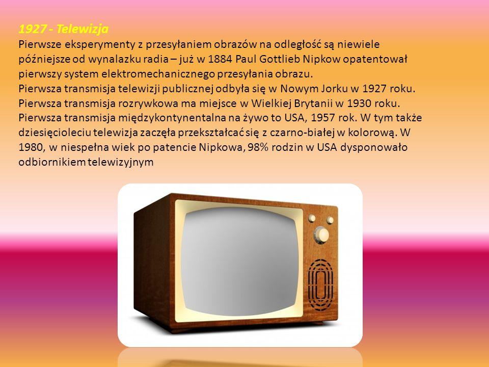 1927 - Telewizja Pierwsze eksperymenty z przesyłaniem obrazów na odległość są niewiele późniejsze od wynalazku radia – już w 1884 Paul Gottlieb Nipkow