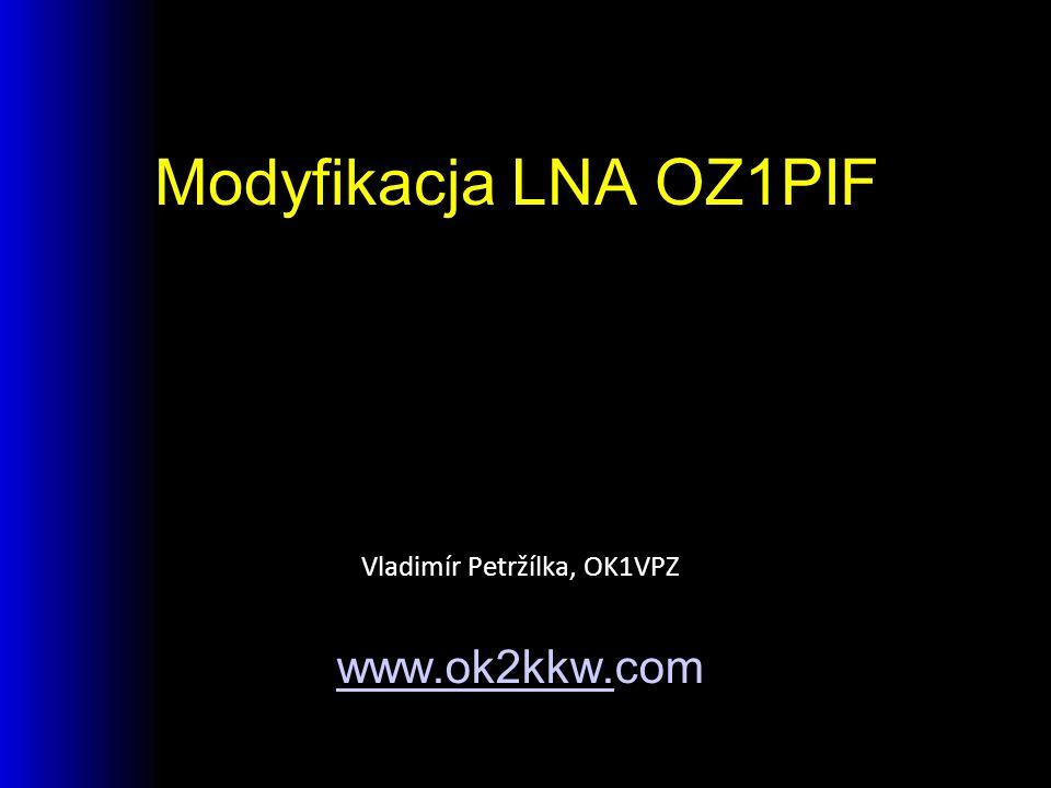 Modyfikacja LNA OZ1PIF Vladimír Petržílka, OK1VPZ www.ok2kkw.www.ok2kkw.com
