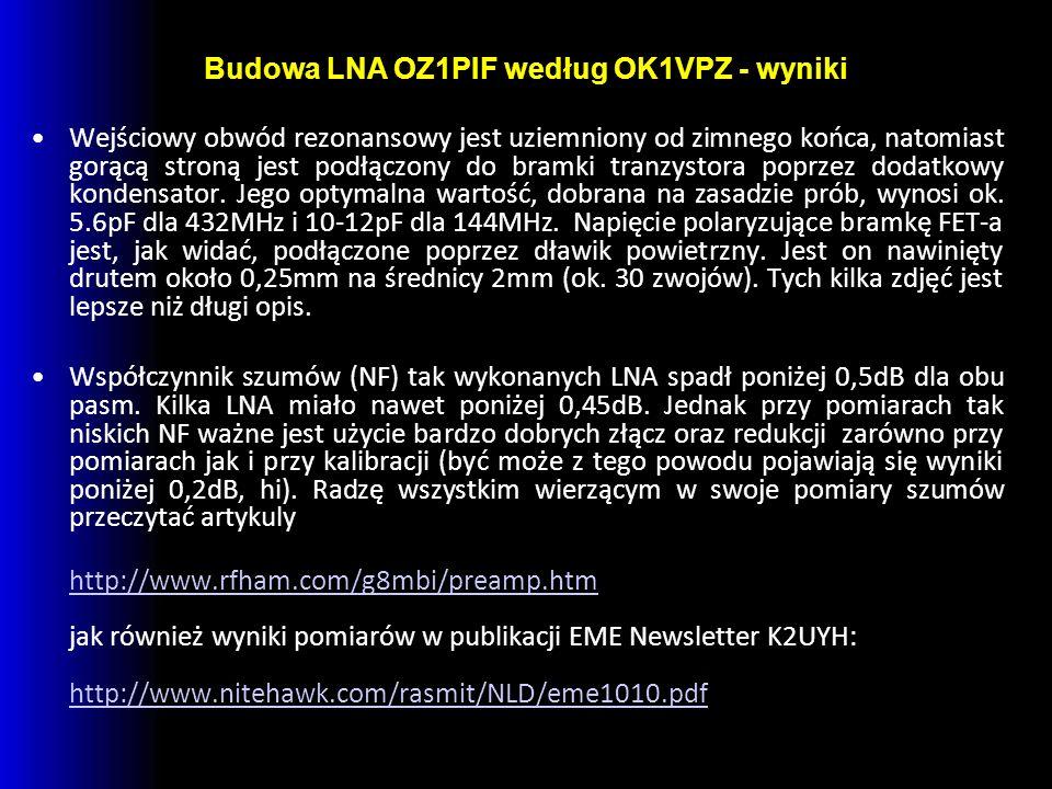 Budowa LNA OZ1PIF według OK1VPZ - wyniki Wejściowy obwód rezonansowy jest uziemniony od zimnego końca, natomiast gorącą stroną jest podłączony do bramki tranzystora poprzez dodatkowy kondensator.