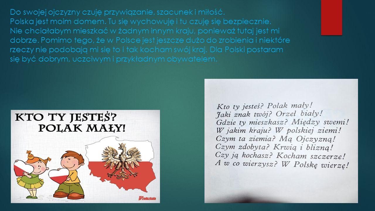 Do swojej ojczyzny czuję przywiązanie, szacunek i miłość. Polska jest moim domem. Tu się wychowuję i tu czuję się bezpiecznie. Nie chciałabym mieszkać