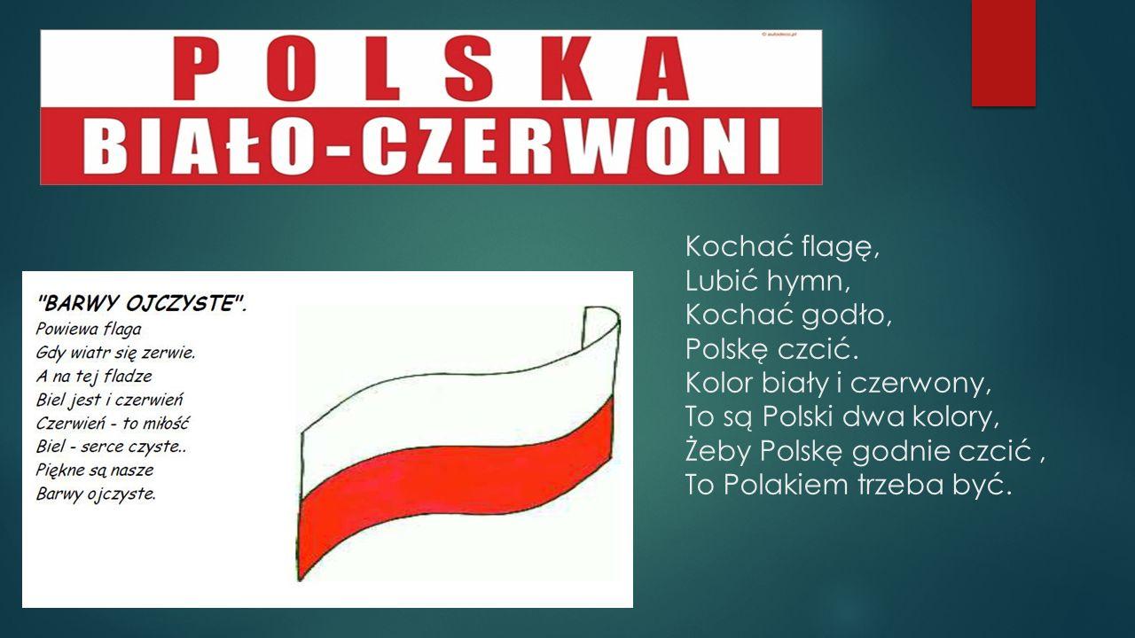 Kochać flagę, Lubić hymn, Kochać godło, Polskę czcić. Kolor biały i czerwony, To są Polski dwa kolory, Żeby Polskę godnie czcić, To Polakiem trzeba by