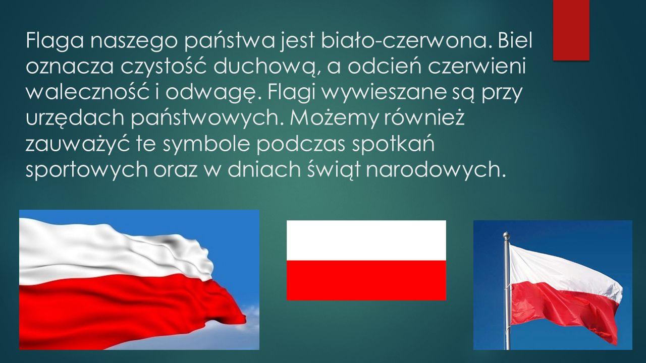 Flaga naszego państwa jest biało-czerwona. Biel oznacza czystość duchową, a odcień czerwieni waleczność i odwagę. Flagi wywieszane są przy urzędach pa