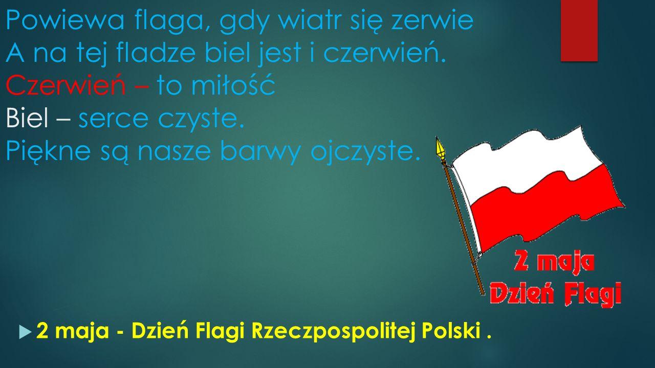 Powiewa flaga, gdy wiatr się zerwie A na tej fladze biel jest i czerwień. Czerwień – to miłość Biel – serce czyste. Piękne są nasze barwy ojczyste. 