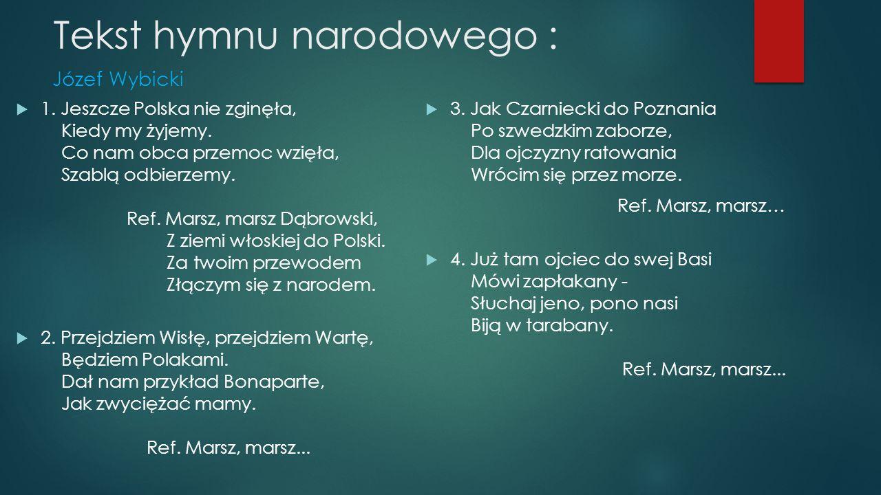 Tekst hymnu narodowego : Józef Wybicki  1. Jeszcze Polska nie zginęła, Kiedy my żyjemy. Co nam obca przemoc wzięła, Szablą odbierzemy. Ref. Marsz, ma