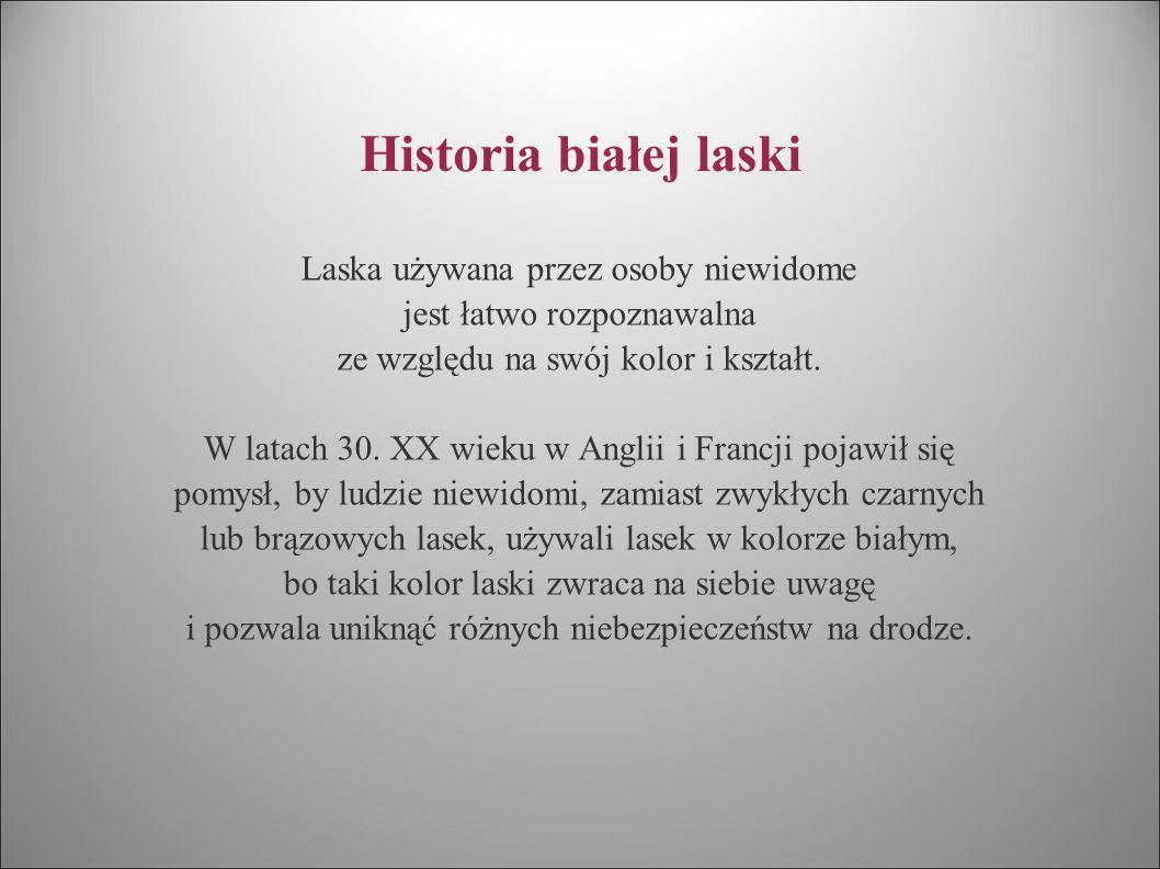 Historia białej laski Laska używana przez osoby niewidome jest łatwo rozpoznawalna ze względu na swój kolor i kształt. W latach 30. XX wieku w Anglii