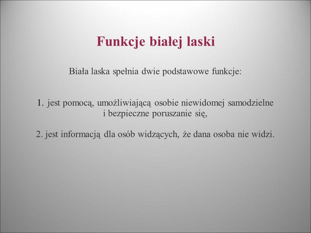 Funkcje białej laski Biała laska spełnia dwie podstawowe funkcje: 1.jest pomocą, umożliwiającą osobie niewidomej samodzielne i bezpieczne poruszanie s