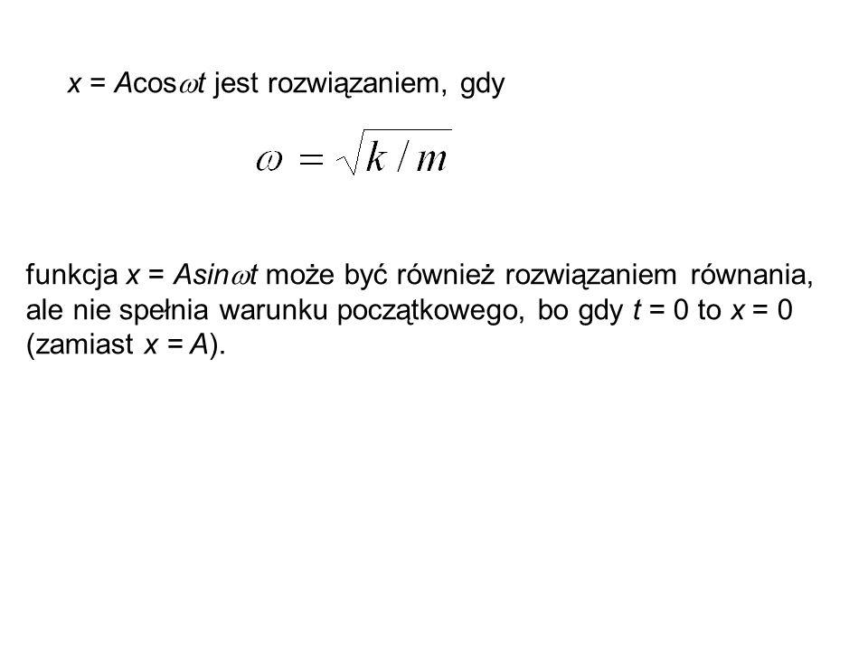 x = Acos  t jest rozwiązaniem, gdy funkcja x = Asin  t może być również rozwiązaniem równania, ale nie spełnia warunku początkowego, bo gdy t = 0 to