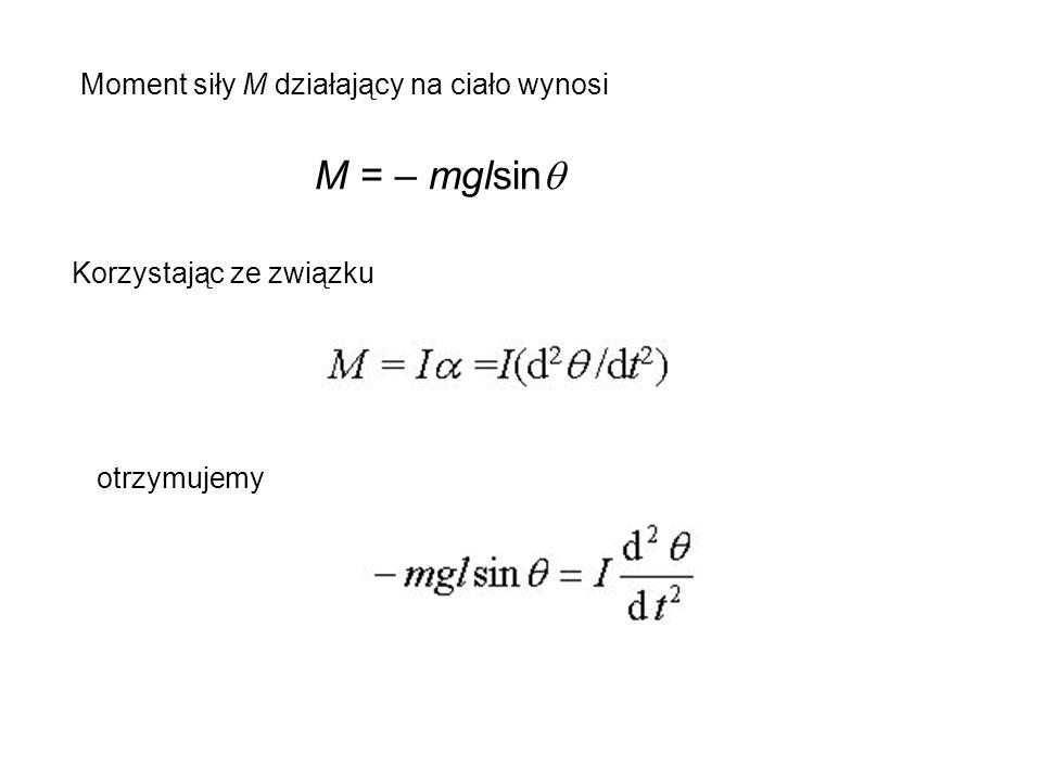 Moment siły M działający na ciało wynosi M = – mglsin  Korzystając ze związku otrzymujemy