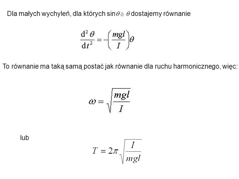 Dla małych wychyleń, dla których sin    dostajemy równanie To równanie ma taką samą postać jak równanie dla ruchu harmonicznego, więc: lub