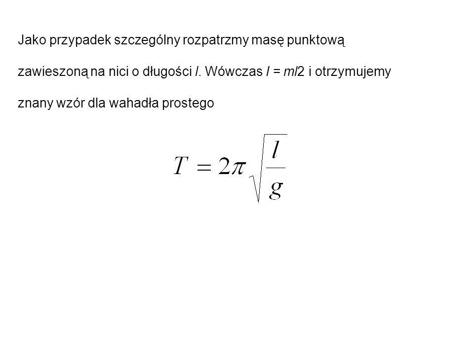 Jako przypadek szczególny rozpatrzmy masę punktową zawieszoną na nici o długości l. Wówczas I = ml2 i otrzymujemy znany wzór dla wahadła prostego