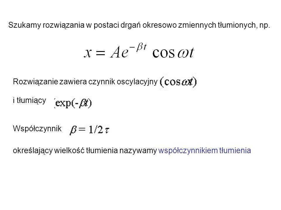 Szukamy rozwiązania w postaci drgań okresowo zmiennych tłumionych, np. Rozwiązanie zawiera czynnik oscylacyjny i tłumiący Współczynnik określający wie