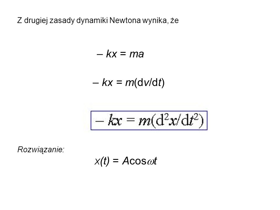 Z drugiej zasady dynamiki Newtona wynika, że – kx = ma – kx = m(dv/dt) Rozwiązanie: X (t) = Acos  t