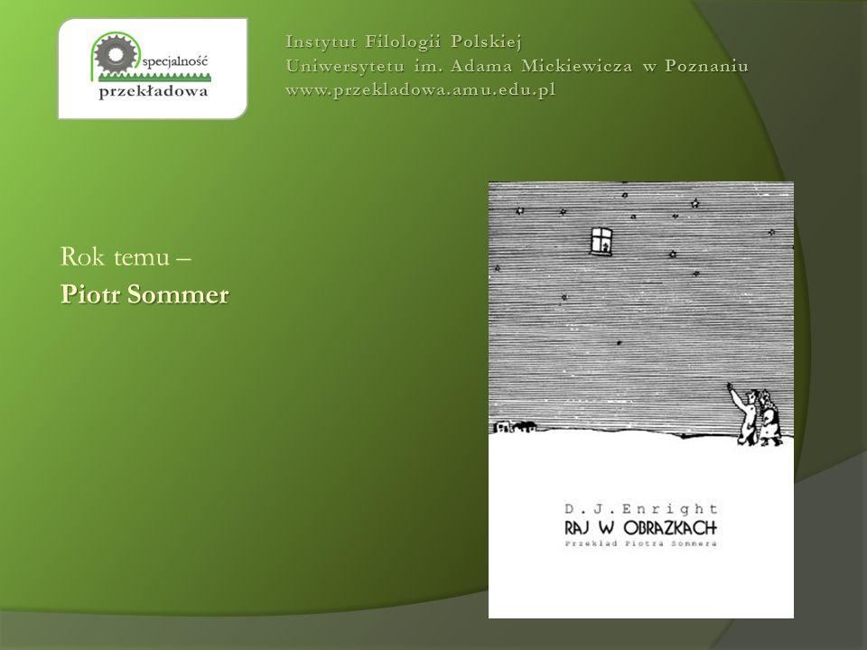 Rok temu – Piotr Sommer Instytut Filologii Polskiej Uniwersytetu im. Adama Mickiewicza w Poznaniu www.przekladowa.amu.edu.pl