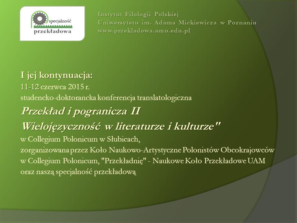 I jej kontynuacja: 11-12 11-12 czerwca 2015 r. studencko-doktorancka konferencja translatologiczna Przekład i pogranicza II Wielojęzyczność w literatu