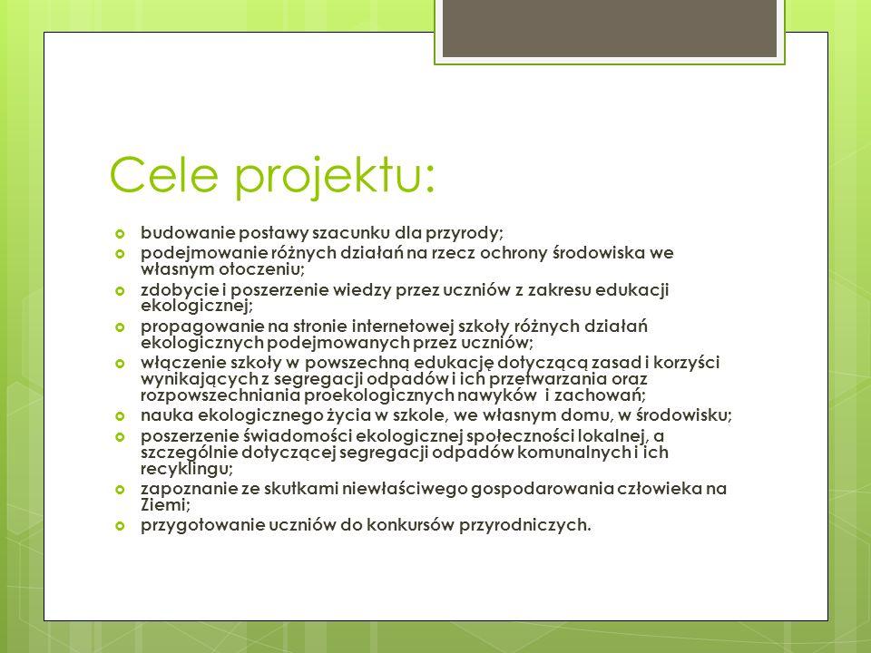Cele projektu:  budowanie postawy szacunku dla przyrody;  podejmowanie różnych działań na rzecz ochrony środowiska we własnym otoczeniu;  zdobycie