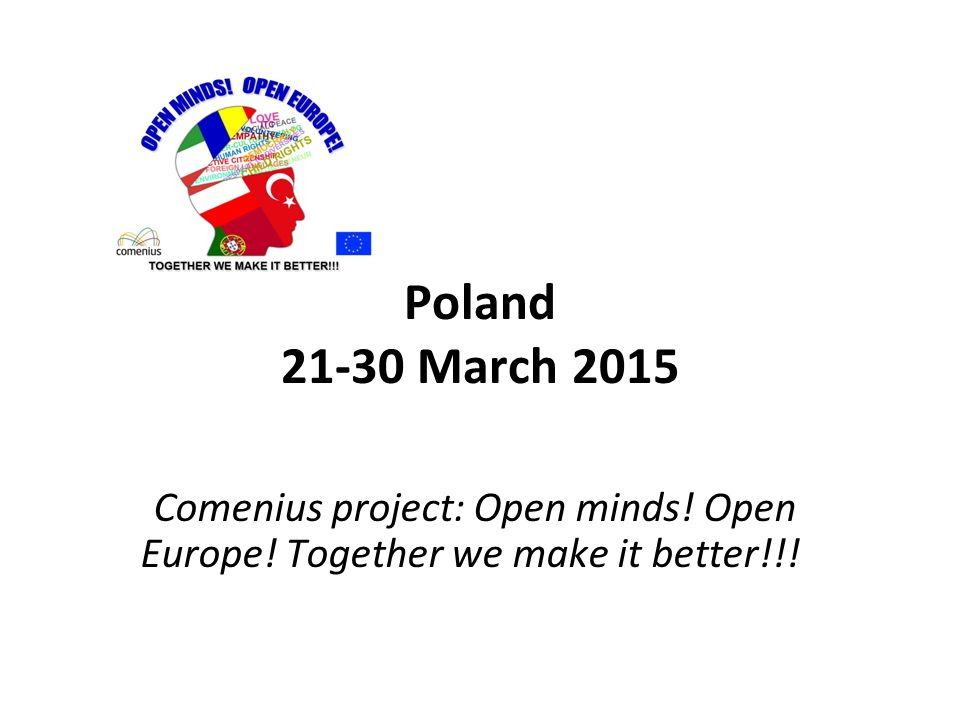 Poland 21-30 March 2015 Comenius project: Open minds! Open Europe! Together we make it better!!!
