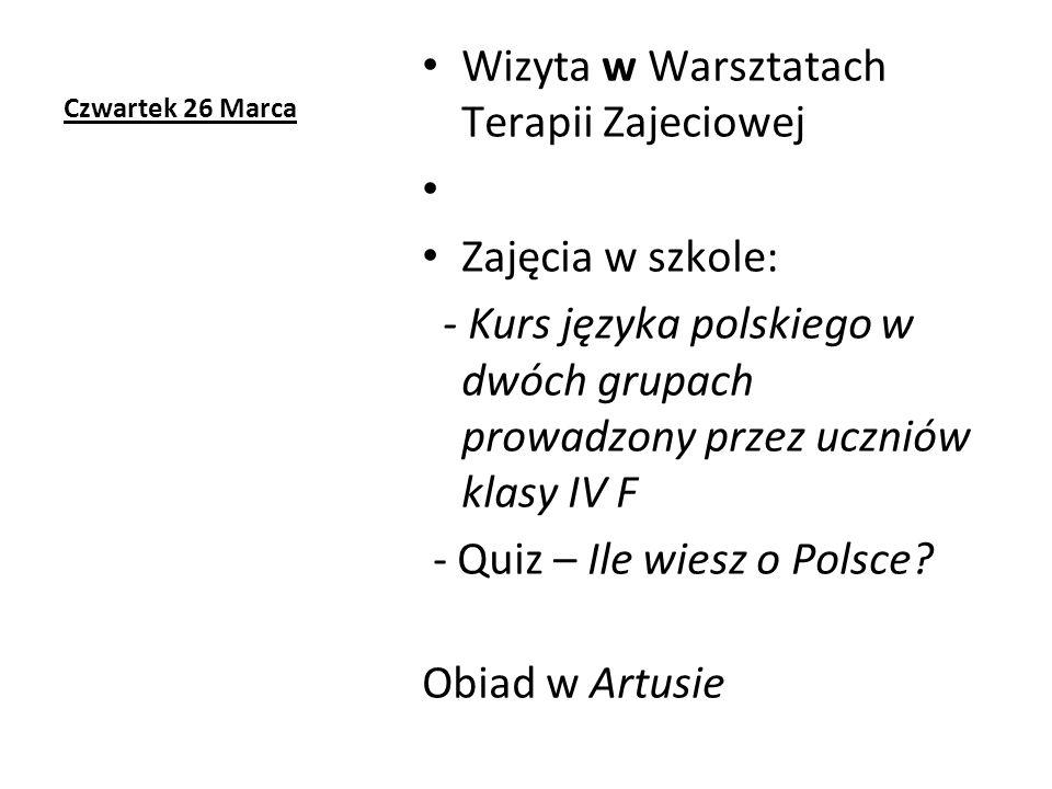 Czwartek 26 Marca Wizyta w Warsztatach Terapii Zajeciowej Zajęcia w szkole: - Kurs języka polskiego w dwóch grupach prowadzony przez uczniów klasy IV F - Quiz – Ile wiesz o Polsce.
