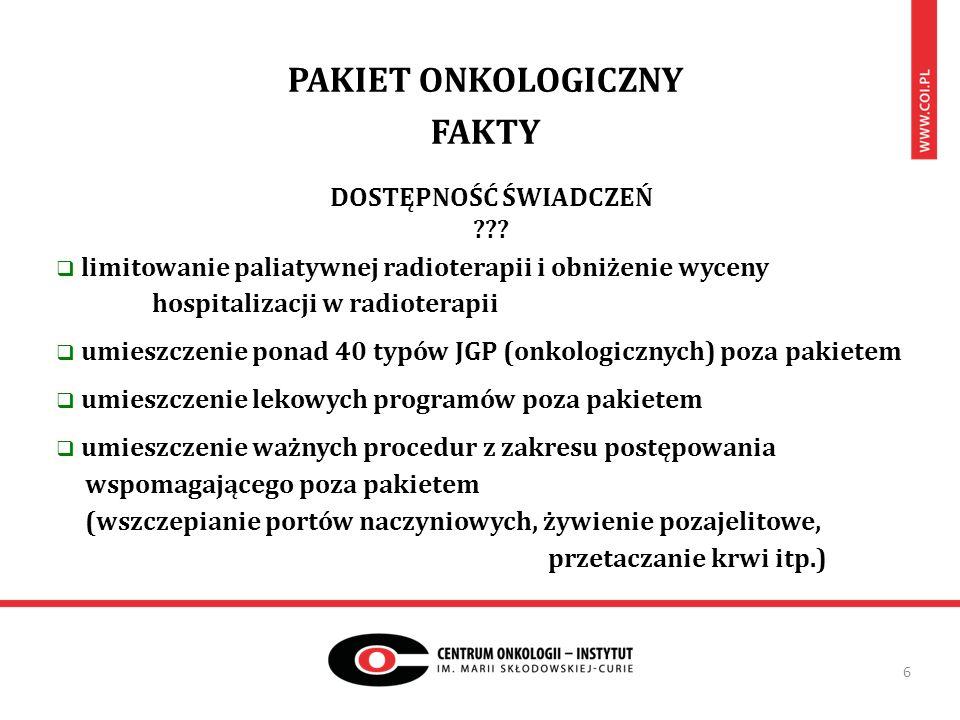 PAKIET ONKOLOGICZNY FAKTY 6  limitowanie paliatywnej radioterapii i obniżenie wyceny hospitalizacji w radioterapii  umieszczenie ponad 40 typów JGP (onkologicznych) poza pakietem  umieszczenie lekowych programów poza pakietem  umieszczenie ważnych procedur z zakresu postępowania wspomagającego poza pakietem (wszczepianie portów naczyniowych, żywienie pozajelitowe, przetaczanie krwi itp.) DOSTĘPNOŚĆ ŚWIADCZEŃ ???