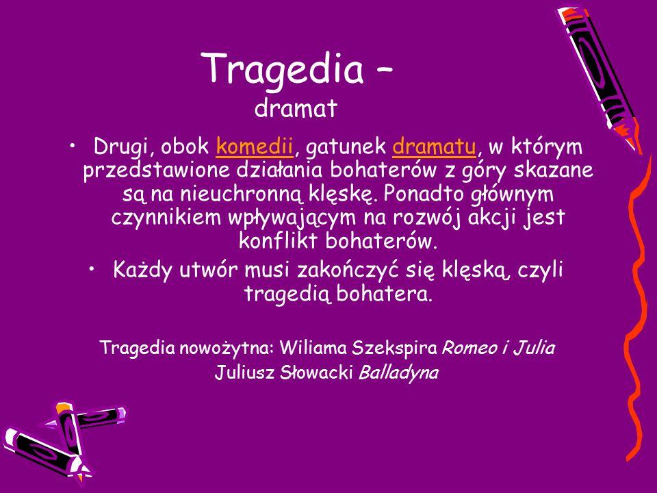Tragedia – dramat Drugi, obok komedii, gatunek dramatu, w którym przedstawione działania bohaterów z góry skazane są na nieuchronną klęskę.