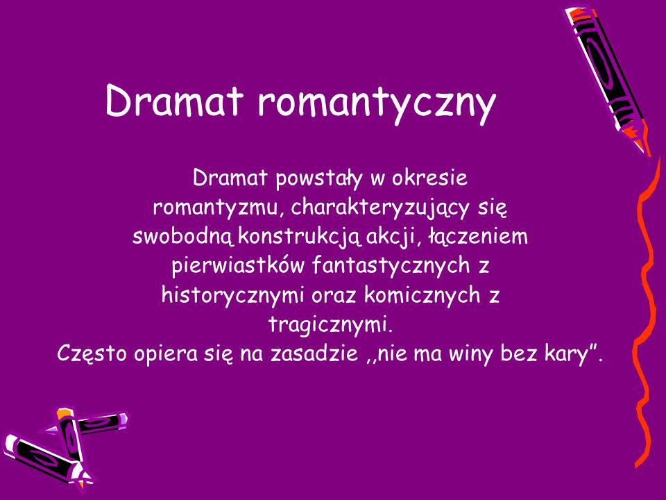 Dramat romantyczny Dramat powstały w okresie romantyzmu, charakteryzujący się swobodną konstrukcją akcji, łączeniem pierwiastków fantastycznych z historycznymi oraz komicznych z tragicznymi.