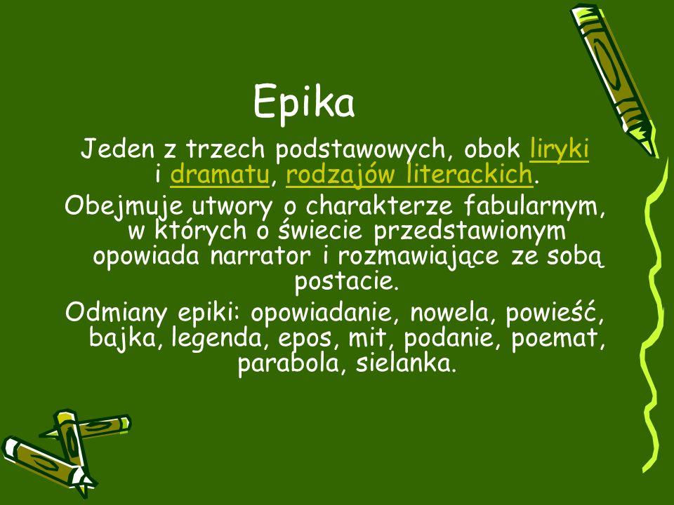 Epika Jeden z trzech podstawowych, obok liryki i dramatu, rodzajów literackich.lirykidramaturodzajów literackich Obejmuje utwory o charakterze fabularnym, w których o świecie przedstawionym opowiada narrator i rozmawiające ze sobą postacie.