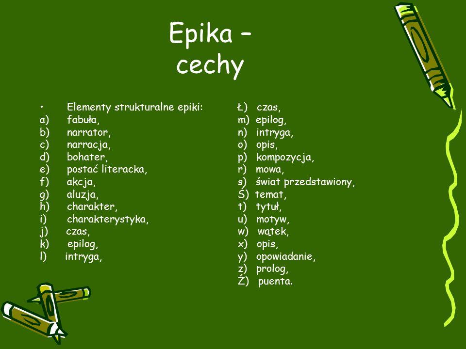 Epika – cechy Elementy strukturalne epiki: a)fabuła, b)narrator, c)narracja, d)bohater, e)postać literacka, f)akcja, g)aluzja, h)charakter, i)charakterystyka, j) czas, k) epilog, l) intryga, Ł) czas, m) epilog, n) intryga, o) opis, p) kompozycja, r) mowa, s) świat przedstawiony, Ś) temat, t) tytuł, u) motyw, w) wątek, x) opis, y) opowiadanie, z) prolog, Ź) puenta.