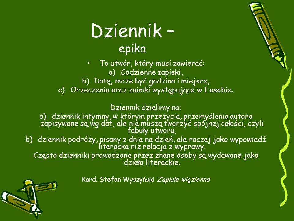 Dziennik – epika To utwór, który musi zawierać: a)Codzienne zapiski, b)Datę, może być godzina i miejsce, c)Orzeczenia oraz zaimki występujące w 1 osobie.
