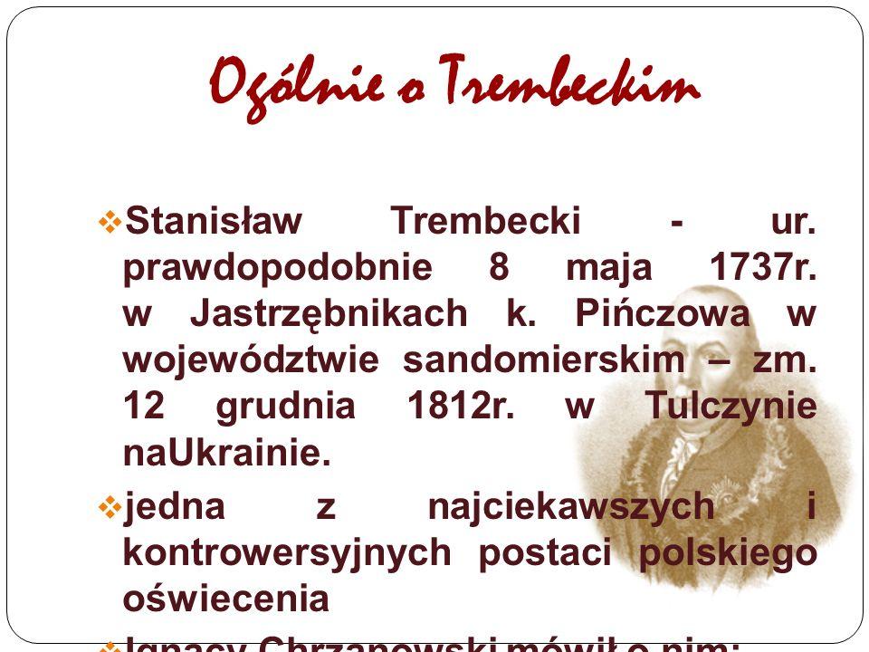 Ogólnie o Trembeckim  Stanisław Trembecki - ur. prawdopodobnie 8 maja 1737r. w Jastrzębnikach k. Pińczowa w województwie sandomierskim – zm. 12 grudn