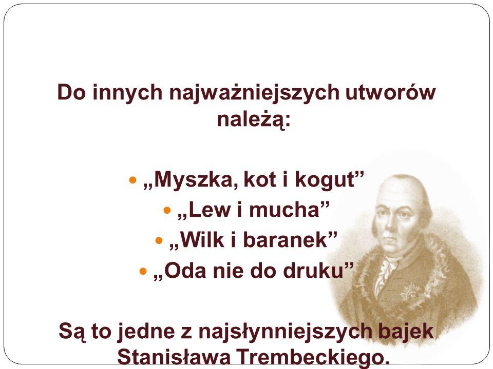 """Do innych najważniejszych utworów należą: """"Myszka, kot i kogut """"Lew i mucha """"Wilk i baranek """"Oda nie do druku Są to jedne z najsłynniejszych bajek Stanisława Trembeckiego."""